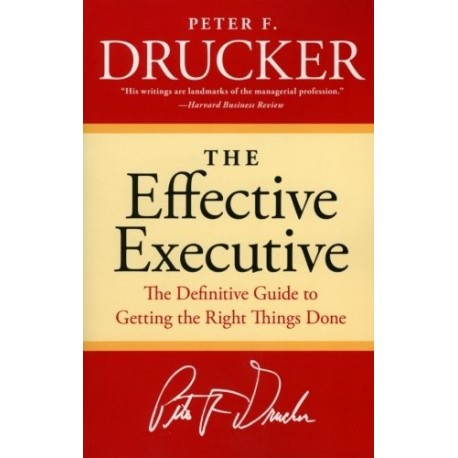 The effective executive. The Definitive Guide to Getting the Right Things Done.